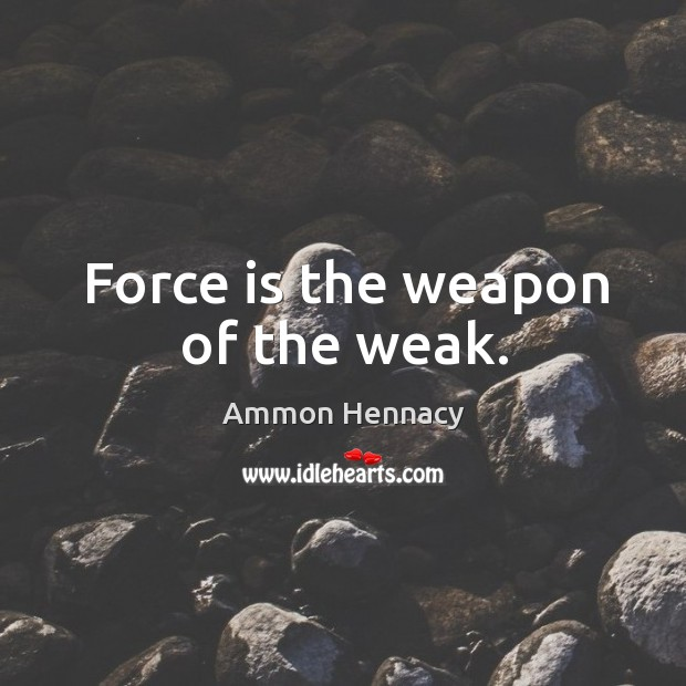 Image, Force is the weapon of the weak.