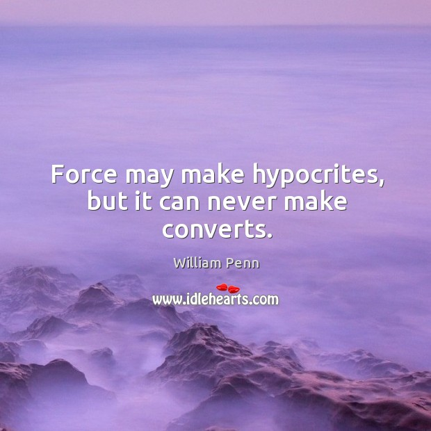 Force may make hypocrites, but it can never make converts. William Penn Picture Quote