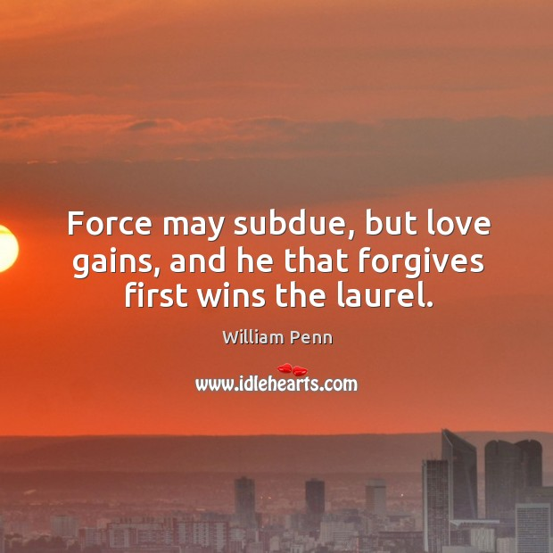 Force may subdue, but love gains, and he that forgives first wins the laurel. William Penn Picture Quote