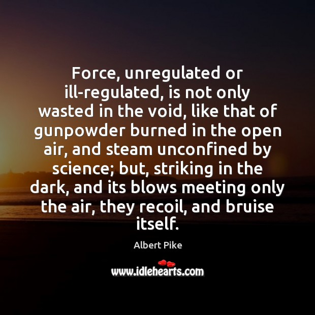 Force, unregulated or ill-regulated, is not only wasted in the void, like Albert Pike Picture Quote