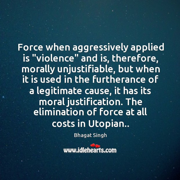 """Force when aggressively applied is """"violence"""" and is, therefore, morally unjustifiable, but Bhagat Singh Picture Quote"""