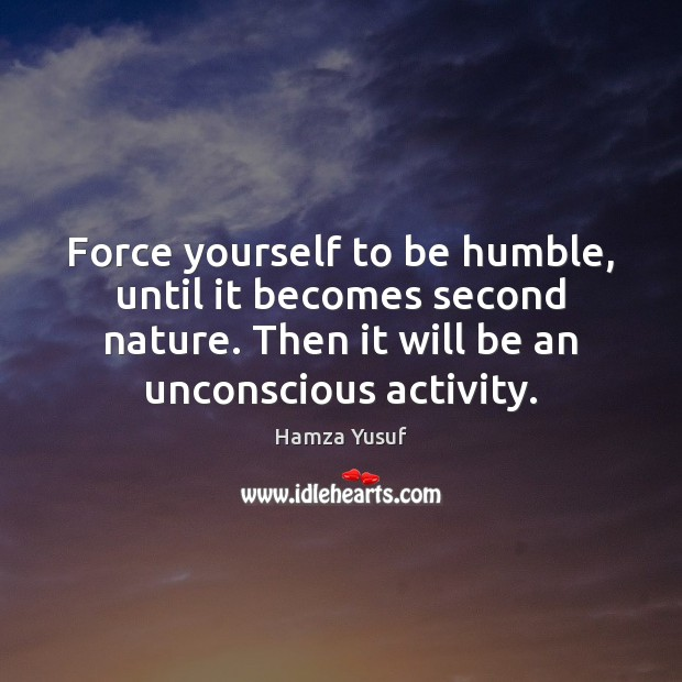 Force yourself to be humble, until it becomes second nature. Then it Hamza Yusuf Picture Quote