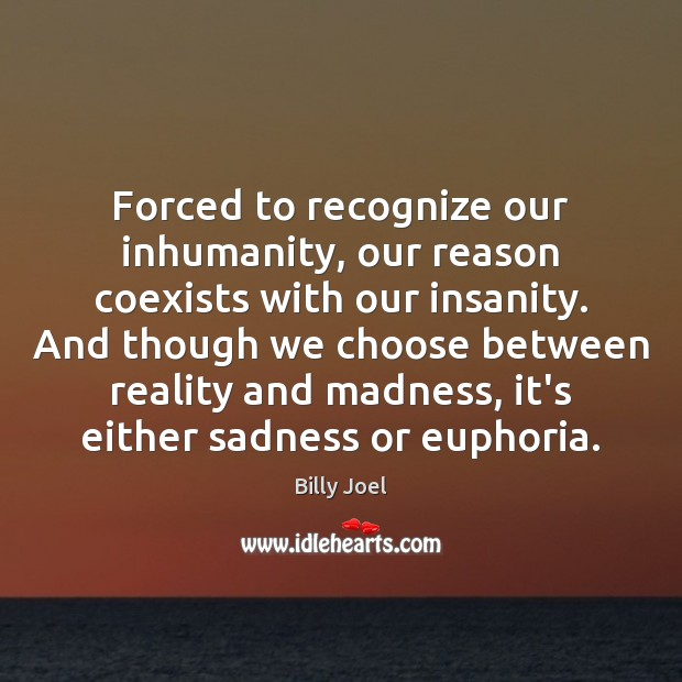 Forced to recognize our inhumanity, our reason coexists with our insanity. And Billy Joel Picture Quote