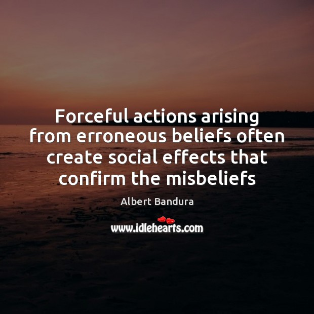 Forceful actions arising from erroneous beliefs often create social effects that confirm Albert Bandura Picture Quote