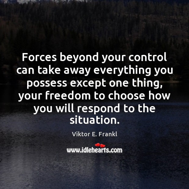 Forces beyond your control can take away everything you possess except one Viktor E. Frankl Picture Quote