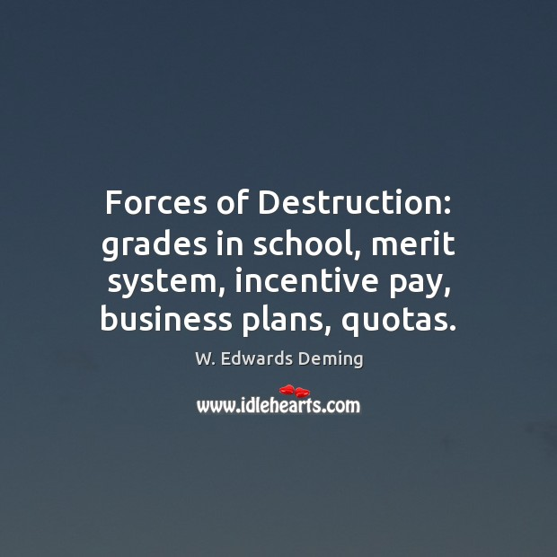 Forces of Destruction: grades in school, merit system, incentive pay, business plans, W. Edwards Deming Picture Quote