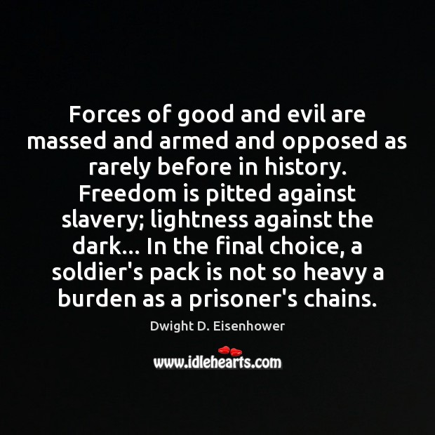 Forces of good and evil are massed and armed and opposed as Dwight D. Eisenhower Picture Quote