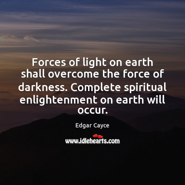 Forces of light on earth shall overcome the force of darkness. Complete Edgar Cayce Picture Quote