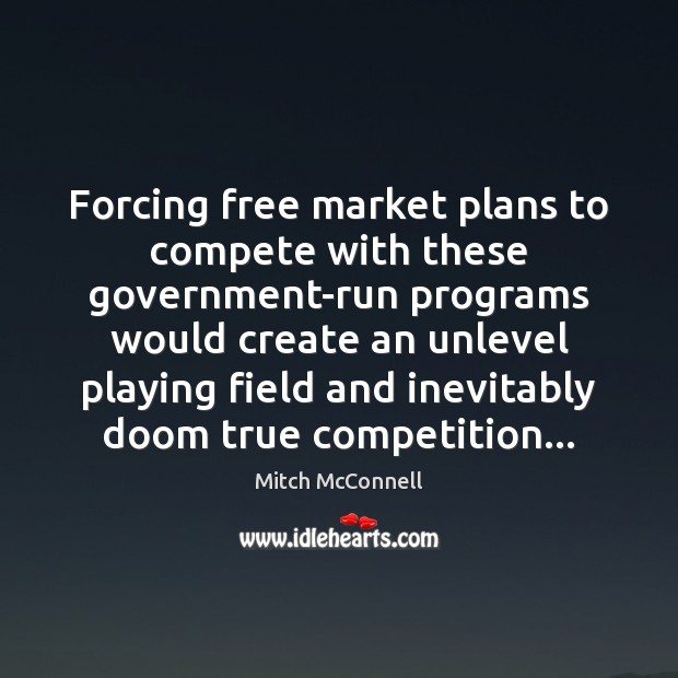 Forcing free market plans to compete with these government-run programs would create Mitch McConnell Picture Quote
