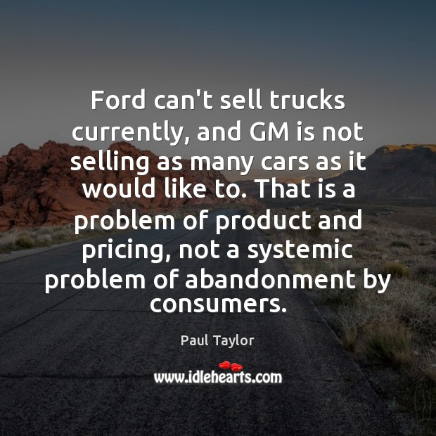 Ford can't sell trucks currently, and GM is not selling as many Image