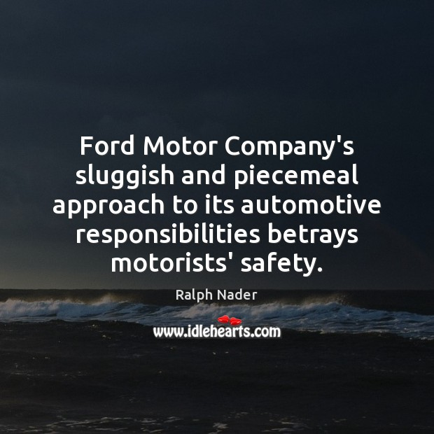 Ford Motor Company's sluggish and piecemeal approach to its automotive responsibilities betrays Ralph Nader Picture Quote