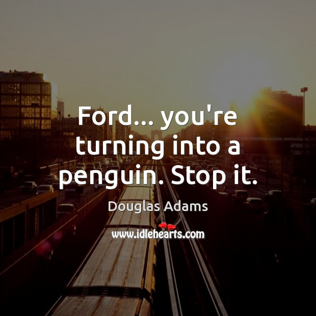 Ford… you're turning into a penguin. Stop it. Image