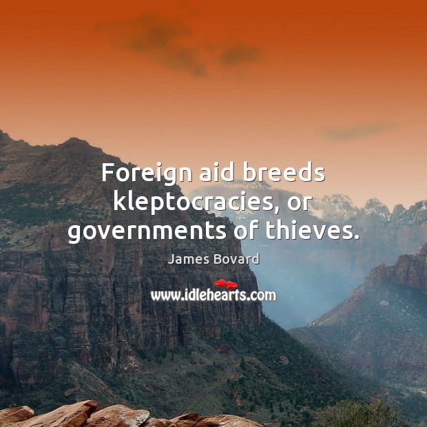 Foreign aid breeds kleptocracies, or governments of thieves. James Bovard Picture Quote