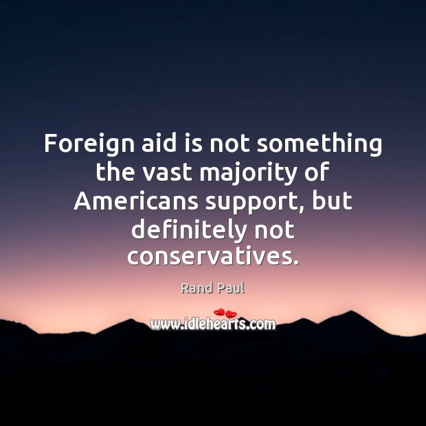 Foreign aid is not something the vast majority of Americans support, but Rand Paul Picture Quote