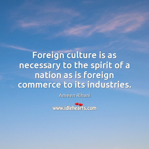 Foreign culture is as necessary to the spirit of a nation as Ameen Rihani Picture Quote