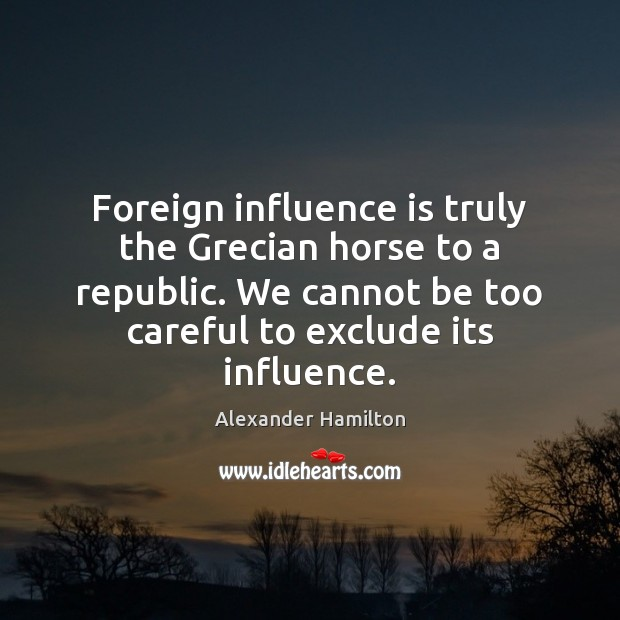Foreign influence is truly the Grecian horse to a republic. We cannot Alexander Hamilton Picture Quote
