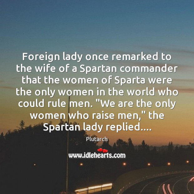 Image, Foreign lady once remarked to the wife of a Spartan commander that