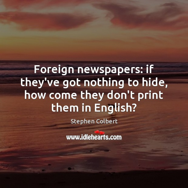Foreign newspapers: if they've got nothing to hide, how come they don't Stephen Colbert Picture Quote