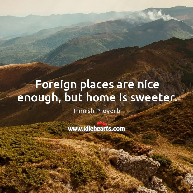 Image, Foreign places are nice enough, but home is sweeter.