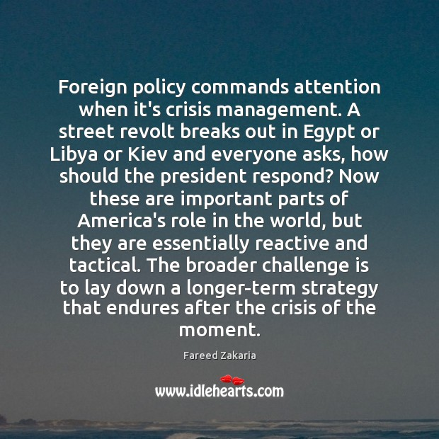 Foreign policy commands attention when it's crisis management. A street revolt breaks Fareed Zakaria Picture Quote