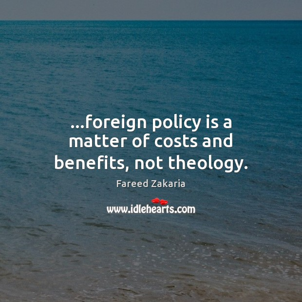 …foreign policy is a matter of costs and benefits, not theology. Fareed Zakaria Picture Quote