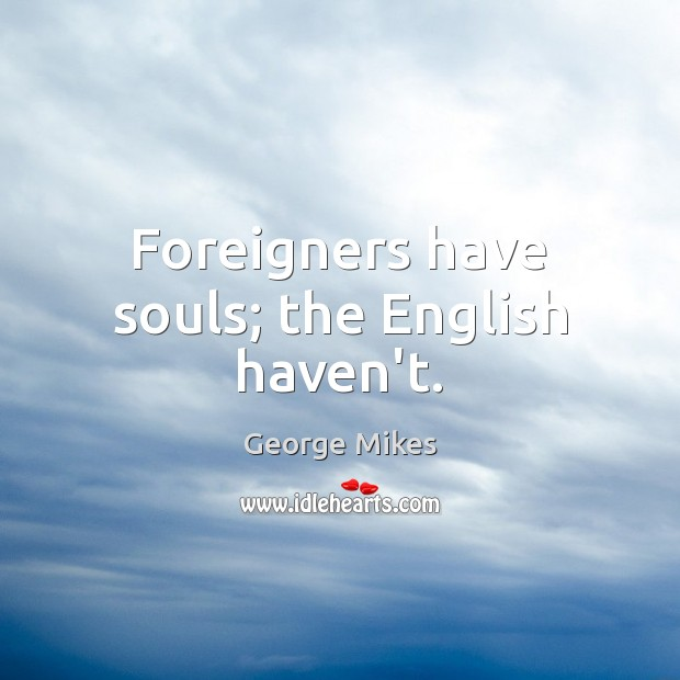 Foreigners have souls; the English haven't. Image