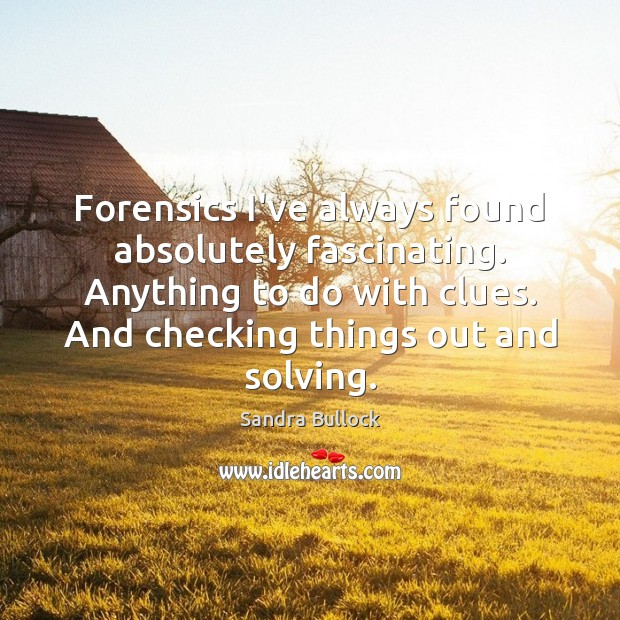 Forensics I've always found absolutely fascinating. Anything to do with clues. And Sandra Bullock Picture Quote
