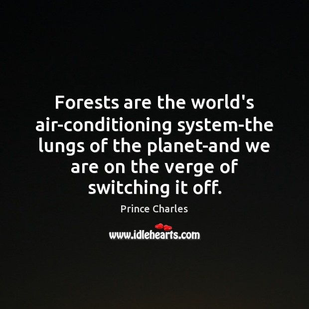 Forests are the world's air-conditioning system-the lungs of the planet-and we are Prince Charles Picture Quote