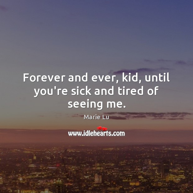 Forever and ever, kid, until you're sick and tired of seeing me. Image