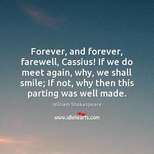 Forever, and forever, farewell, Cassius! If we do meet again, why, we Image