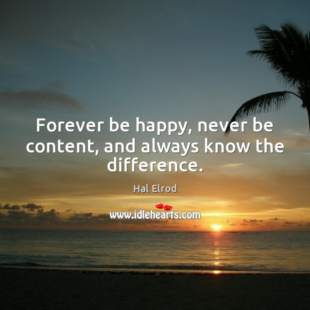 Forever be happy, never be content, and always know the difference. Hal Elrod Picture Quote