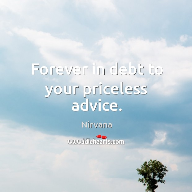 Forever in debt to your priceless advice. Nirvana Picture Quote