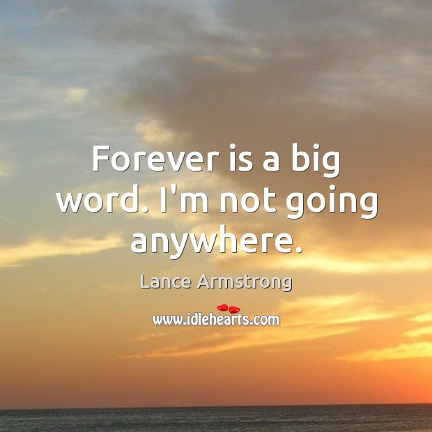 Forever is a big word. I'm not going anywhere. Lance Armstrong Picture Quote