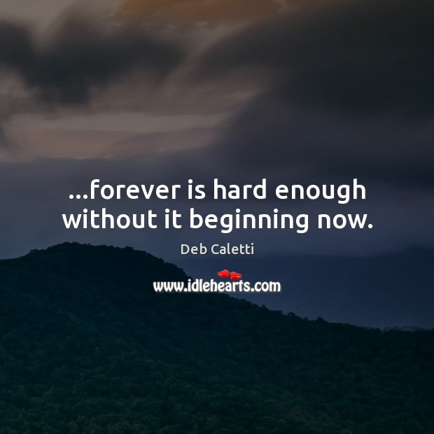 …forever is hard enough without it beginning now. Deb Caletti Picture Quote