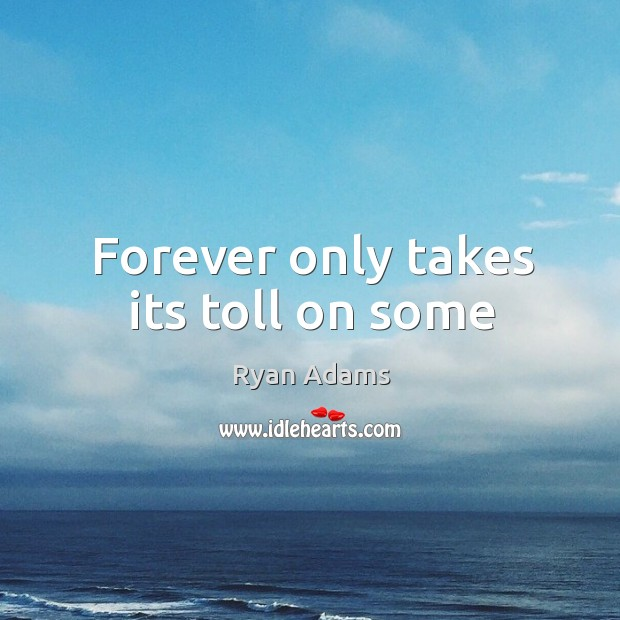 Forever only takes its toll on some Ryan Adams Picture Quote