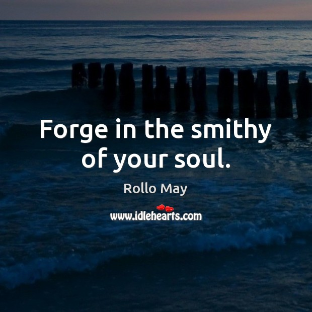 Image, Forge in the smithy of your soul.