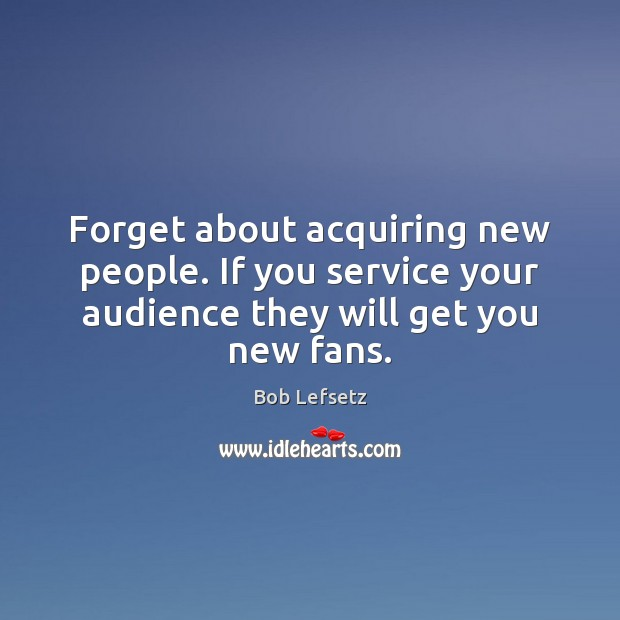 Image, Forget about acquiring new people. If you service your audience they will