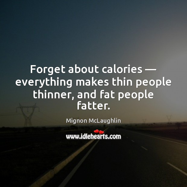 Forget about calories — everything makes thin people thinner, and fat people fatter. Image