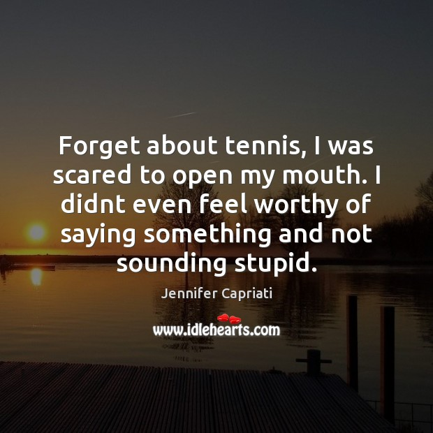 Forget about tennis, I was scared to open my mouth. I didnt Image