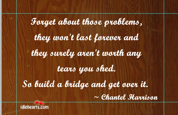 Forget About Those Problem, They Won't Last…