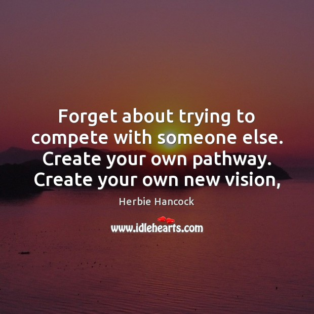 Image, Forget about trying to compete with someone else. Create your own pathway.