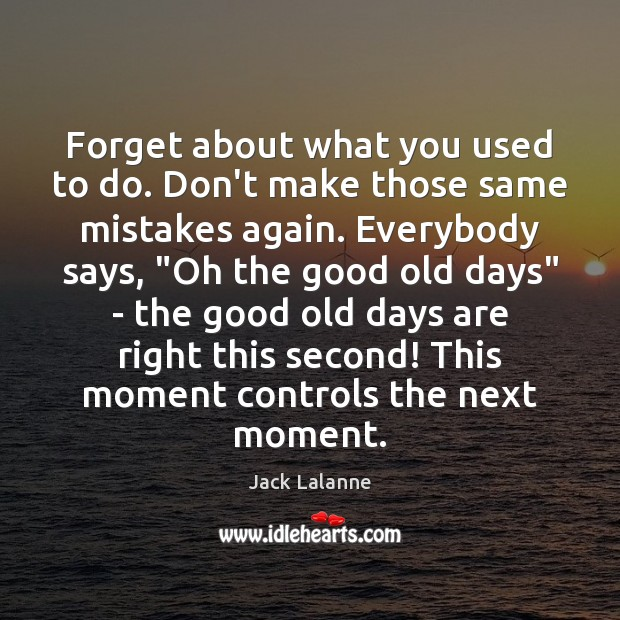 Forget about what you used to do. Don't make those same mistakes Image