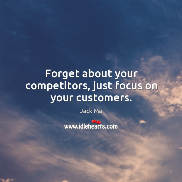 Image, Forget about your competitors, just focus on your customers.