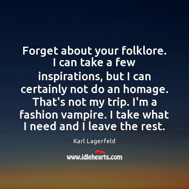 Forget about your folklore. I can take a few inspirations, but I Karl Lagerfeld Picture Quote