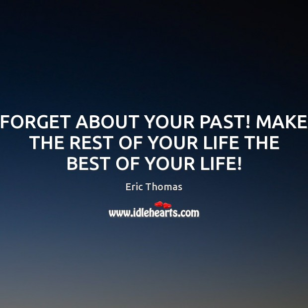 Image, FORGET ABOUT YOUR PAST! MAKE THE REST OF YOUR LIFE THE BEST OF YOUR LIFE!