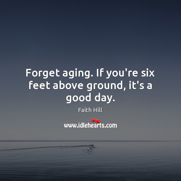 Forget aging. If you're six feet above ground, it's a good day. Image