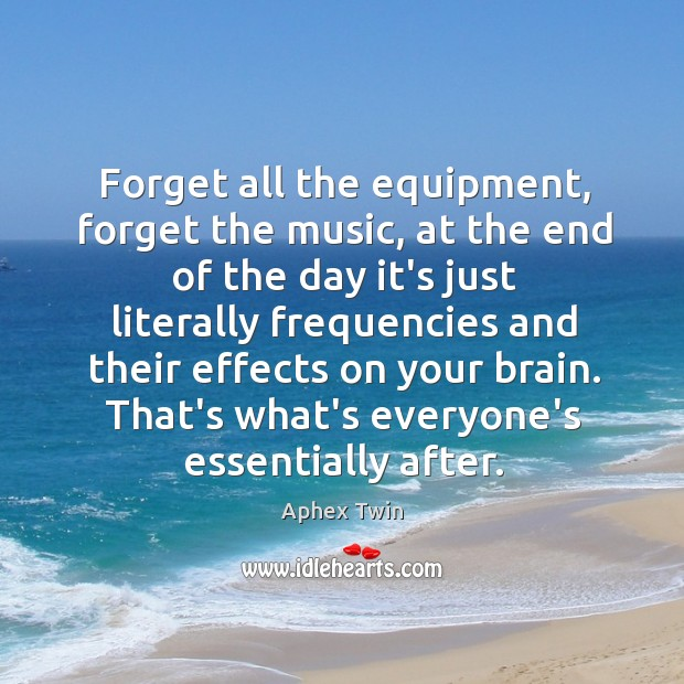 Image, Forget all the equipment, forget the music, at the end of the