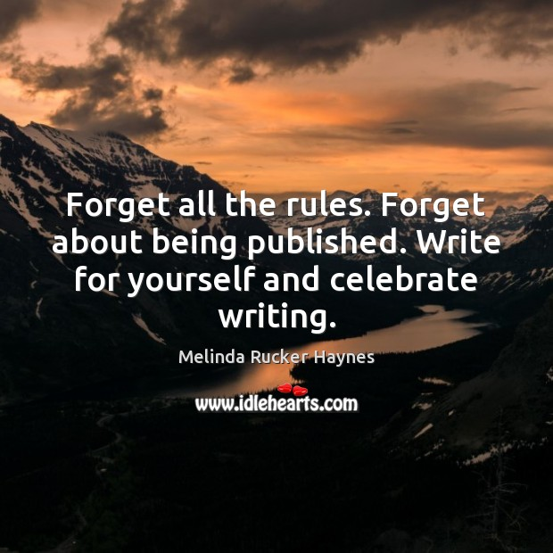Forget all the rules. Forget about being published. Write for yourself and Image