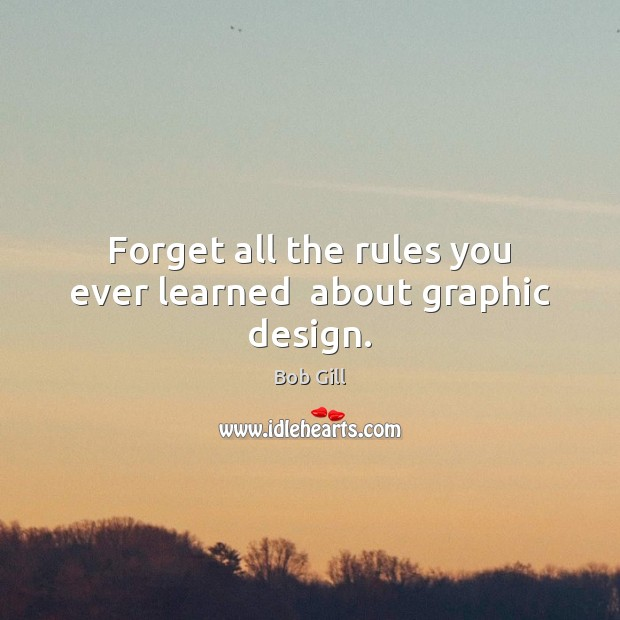 Forget all the rules you ever learned  about graphic design. Design Quotes Image