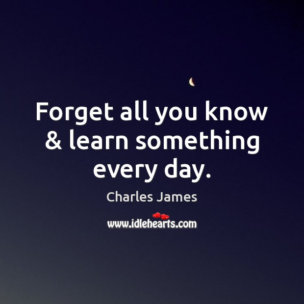 Image, Forget all you know & learn something every day.